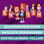 Çocuğunuzun Evde İngilizce Öğrenmesini Desteklemenin Yolları