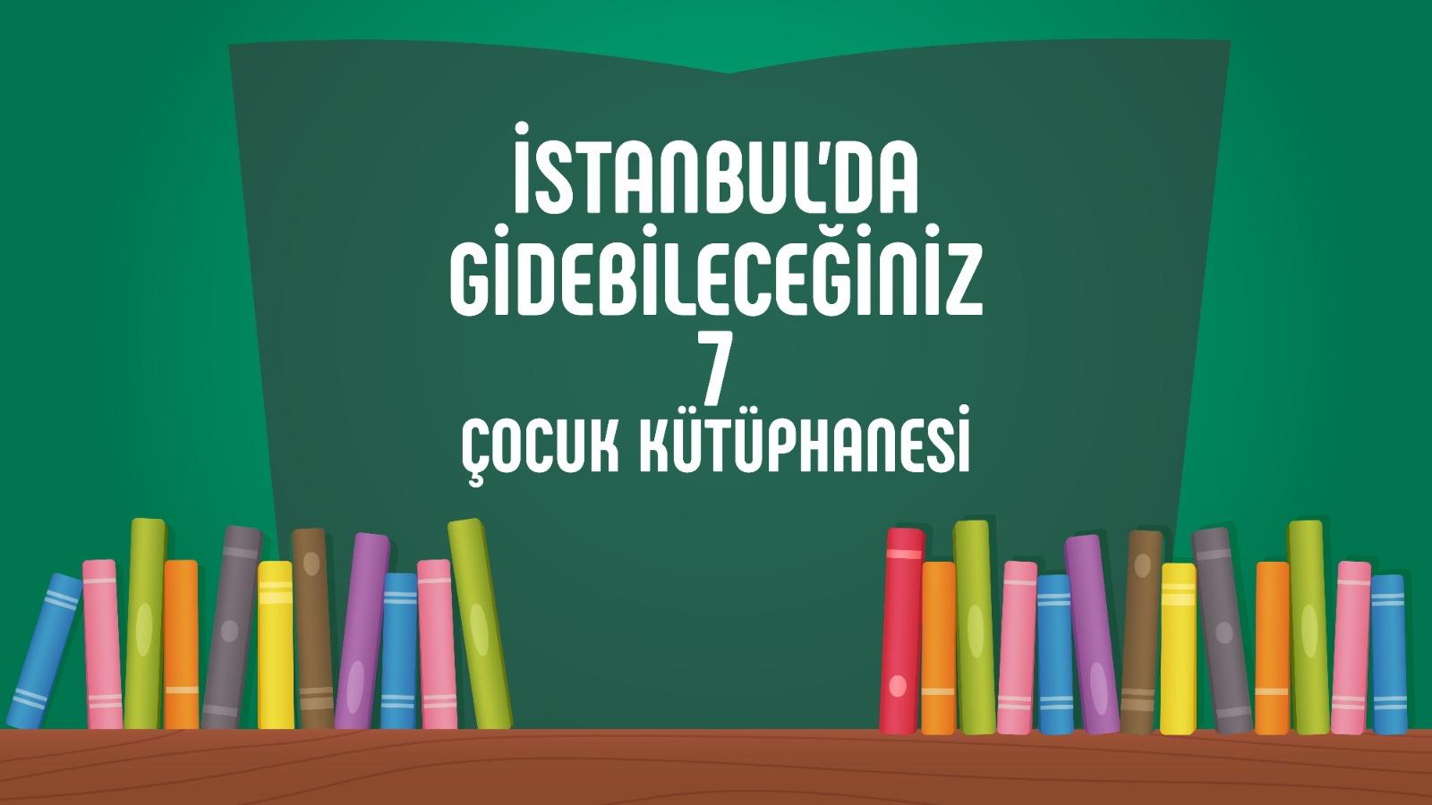 İstanbul'da Gidilecek 7 Çocuk Kütüphanesi